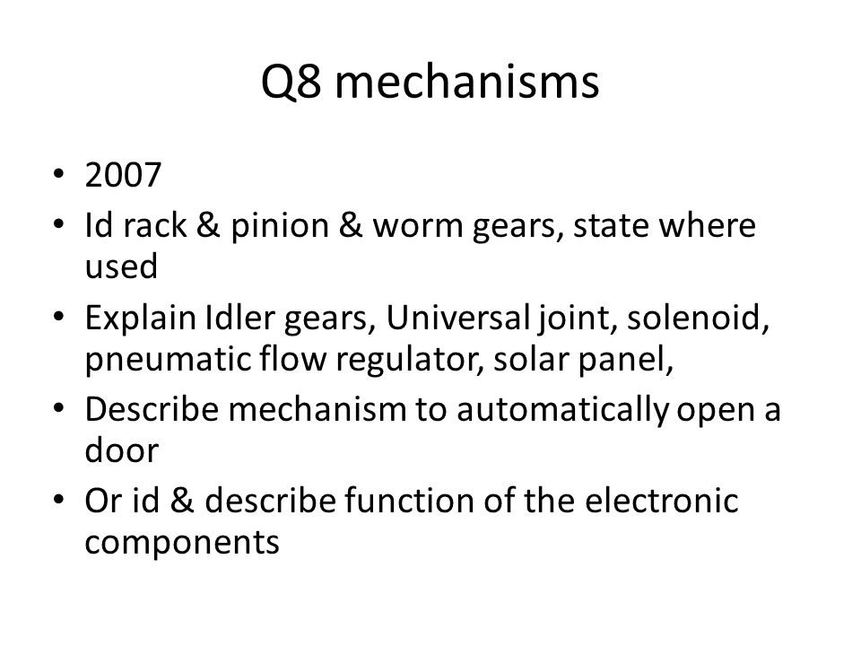 Q8 mechanisms 2007 Id rack & pinion & worm gears, state where used Explain Idler gears, Universal joint, solenoid, pneumatic flow regulator, solar panel, Describe mechanism to automatically open a door Or id & describe function of the electronic components