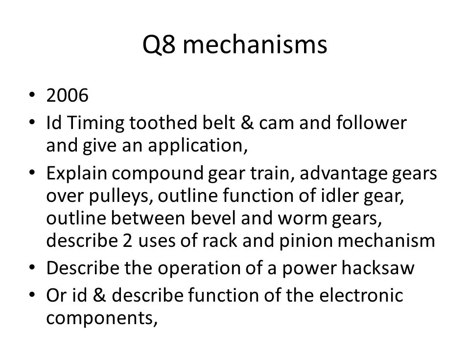 Q8 mechanisms 2006 Id Timing toothed belt & cam and follower and give an application, Explain compound gear train, advantage gears over pulleys, outline function of idler gear, outline between bevel and worm gears, describe 2 uses of rack and pinion mechanism Describe the operation of a power hacksaw Or id & describe function of the electronic components,