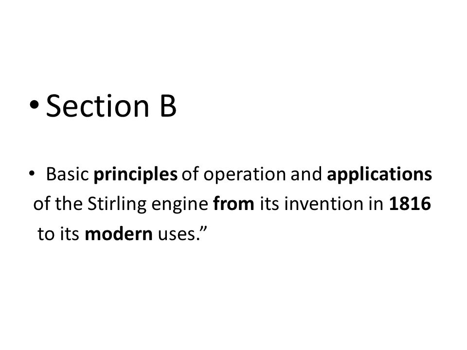 Section B Basic principles of operation and applications of the Stirling engine from its invention in 1816 to its modern uses.
