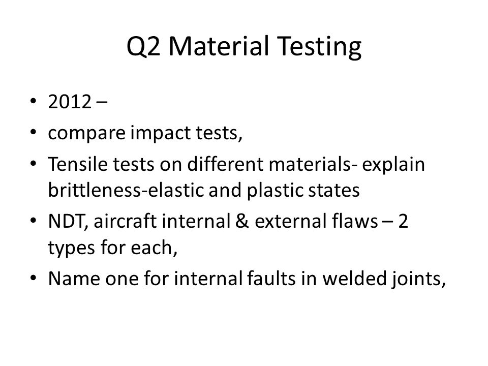 Q2 Material Testing 2012 – compare impact tests, Tensile tests on different materials- explain brittleness-elastic and plastic states NDT, aircraft internal & external flaws – 2 types for each, Name one for internal faults in welded joints,