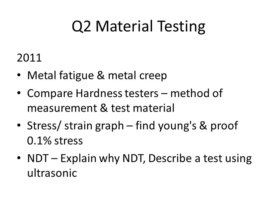Q2 Material Testing 2011 Metal fatigue & metal creep Compare Hardness testers – method of measurement & test material Stress/ strain graph – find young s & proof 0.1% stress NDT – Explain why NDT, Describe a test using ultrasonic