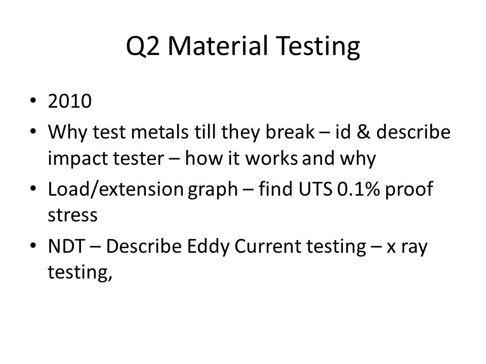 Q2 Material Testing 2010 Why test metals till they break – id & describe impact tester – how it works and why Load/extension graph – find UTS 0.1% proof stress NDT – Describe Eddy Current testing – x ray testing,