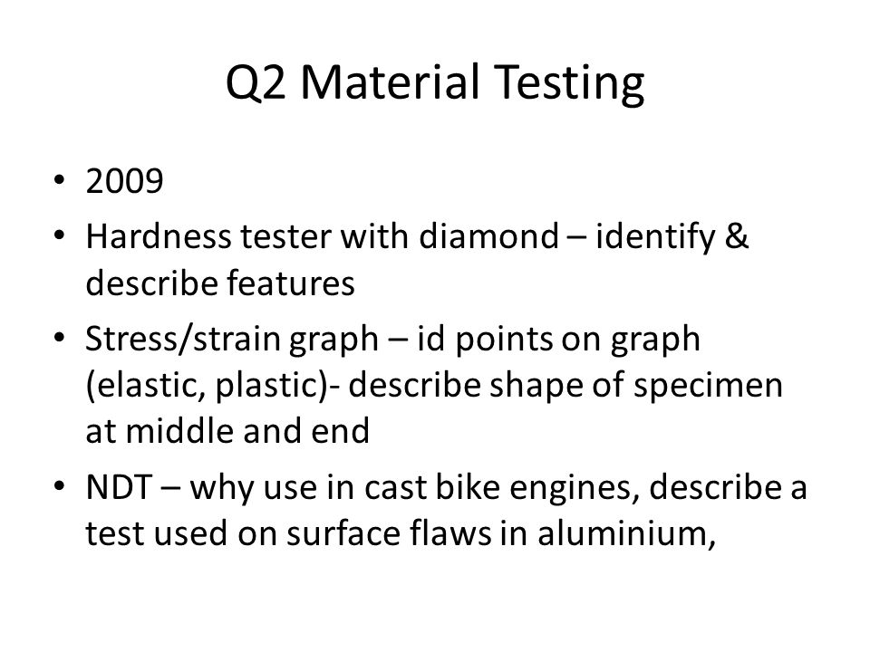 Q2 Material Testing 2009 Hardness tester with diamond – identify & describe features Stress/strain graph – id points on graph (elastic, plastic)- describe shape of specimen at middle and end NDT – why use in cast bike engines, describe a test used on surface flaws in aluminium,