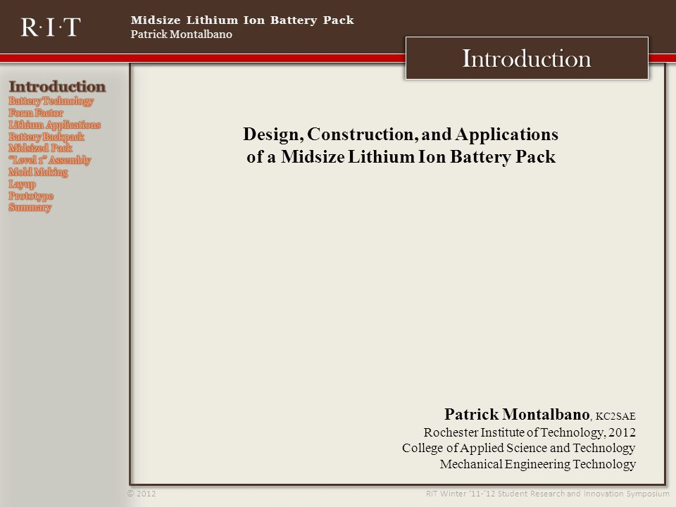 Midsize Lithium Ion Battery Pack Patrick Montalbano © 2012 RIT Winter 11-12 Student Research and Innovation Symposium Introduction Design, Construction, and Applications of a Midsize Lithium Ion Battery Pack Patrick Montalbano, KC2SAE Rochester Institute of Technology, 2012 College of Applied Science and Technology Mechanical Engineering Technology