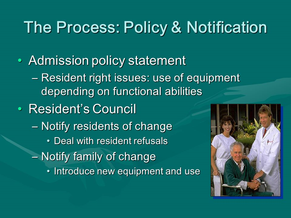 The Process: Policy & Notification Admission policy statementAdmission policy statement –Resident right issues: use of equipment depending on functional abilities Residents CouncilResidents Council –Notify residents of change Deal with resident refusalsDeal with resident refusals –Notify family of change Introduce new equipment and useIntroduce new equipment and use