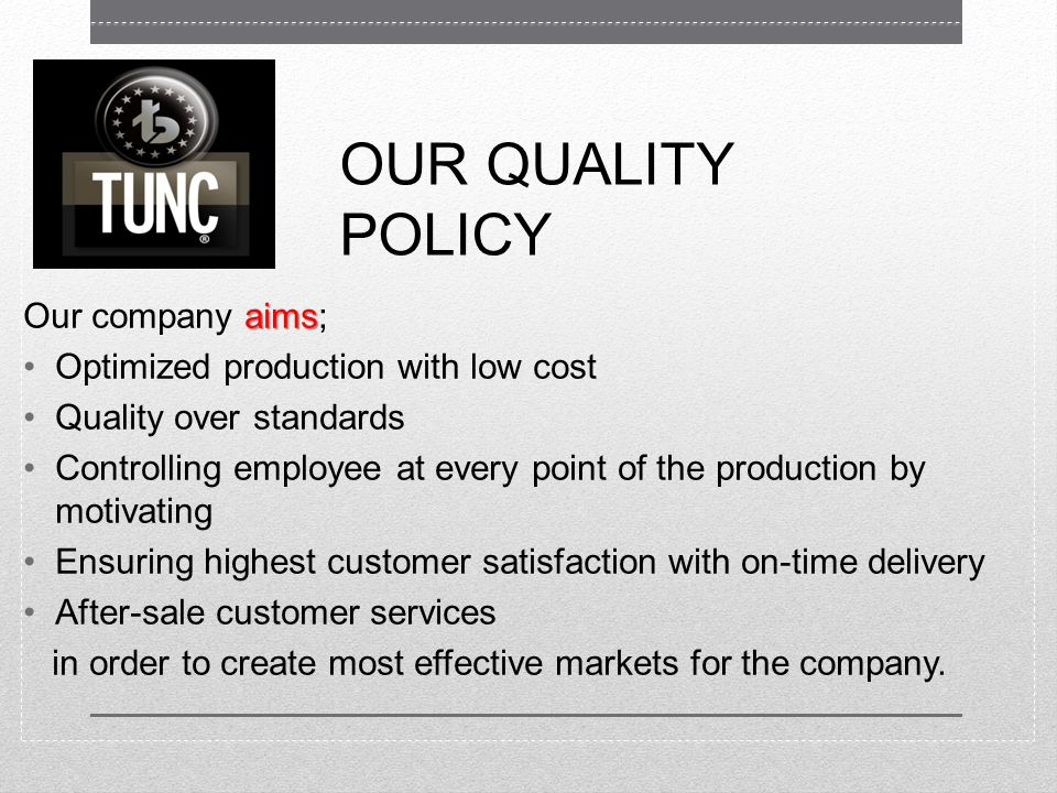 OUR QUALITY POLICY aims Our company aims; Optimized production with low cost Quality over standards Controlling employee at every point of the production by motivating Ensuring highest customer satisfaction with on-time delivery After-sale customer services in order to create most effective markets for the company.