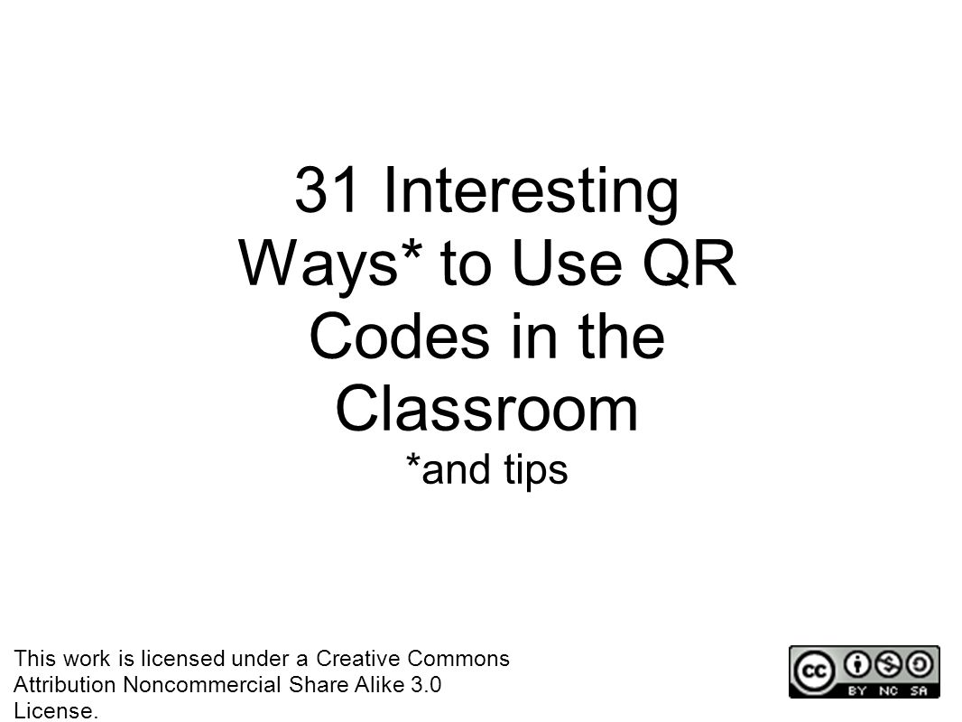 31 Interesting Ways* to Use QR Codes in the Classroom *and tips This work is licensed under a Creative Commons Attribution Noncommercial Share Alike 3.0 License.