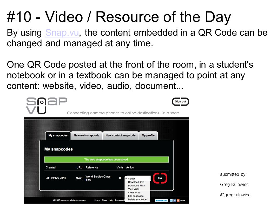#10 - Video / Resource of the Day By using Snap.vu, the content embedded in a QR Code can be changed and managed at any time.Snap.vu One QR Code posted at the front of the room, in a student s notebook or in a textbook can be managed to point at any content: website, video, audio, document...