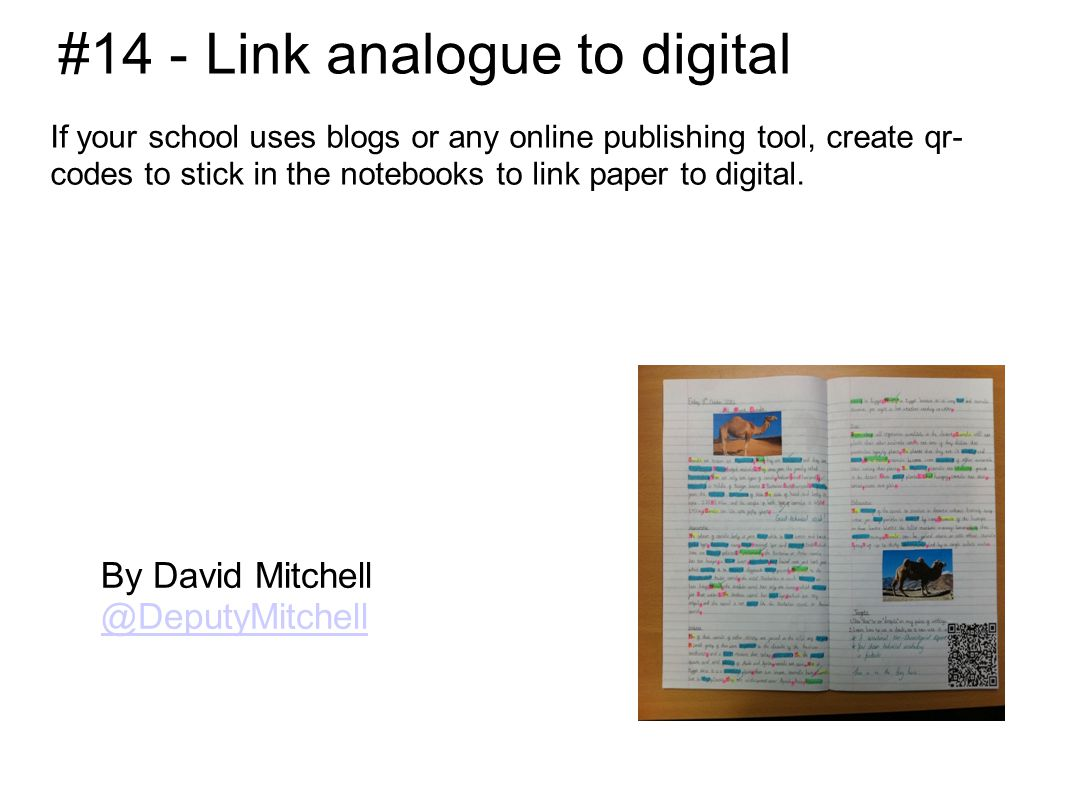 #14 - Link analogue to digital If your school uses blogs or any online publishing tool, create qr- codes to stick in the notebooks to link paper to digital.