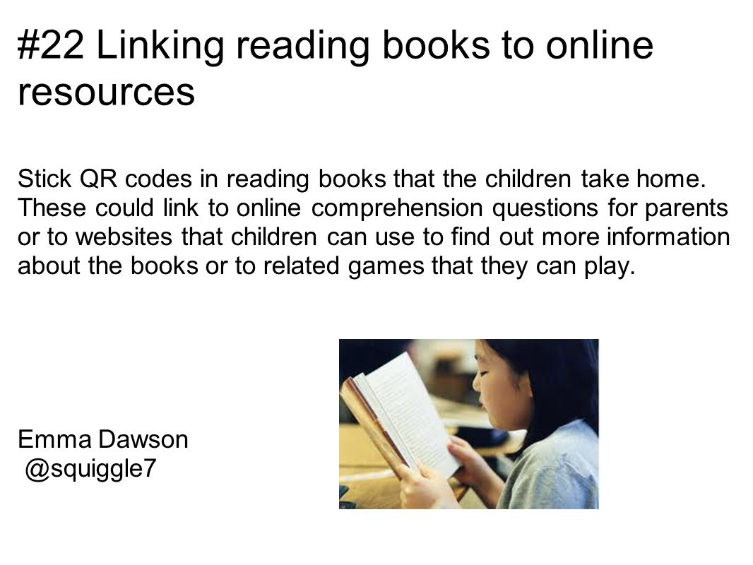 #22 Linking reading books to online resources Stick QR codes in reading books that the children take home.