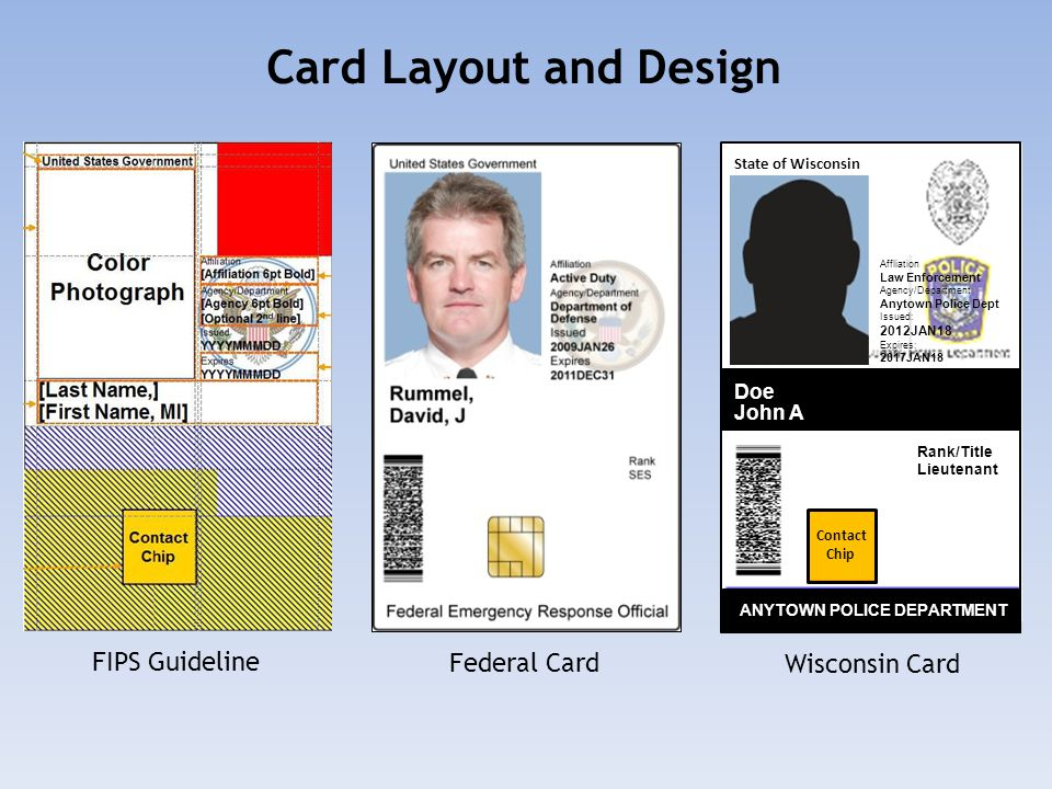 Doe John A ANYTOWN POLICE DEPARTMENT Rank/Title Lieutenant State of Wisconsin Contact Chip Affliation Law Enforcement Agency/Department Anytown Police Dept Issued: 2012JAN18 Expires: 2017JAN18 Card Layout and Design FIPS Guideline Federal Card Wisconsin Card