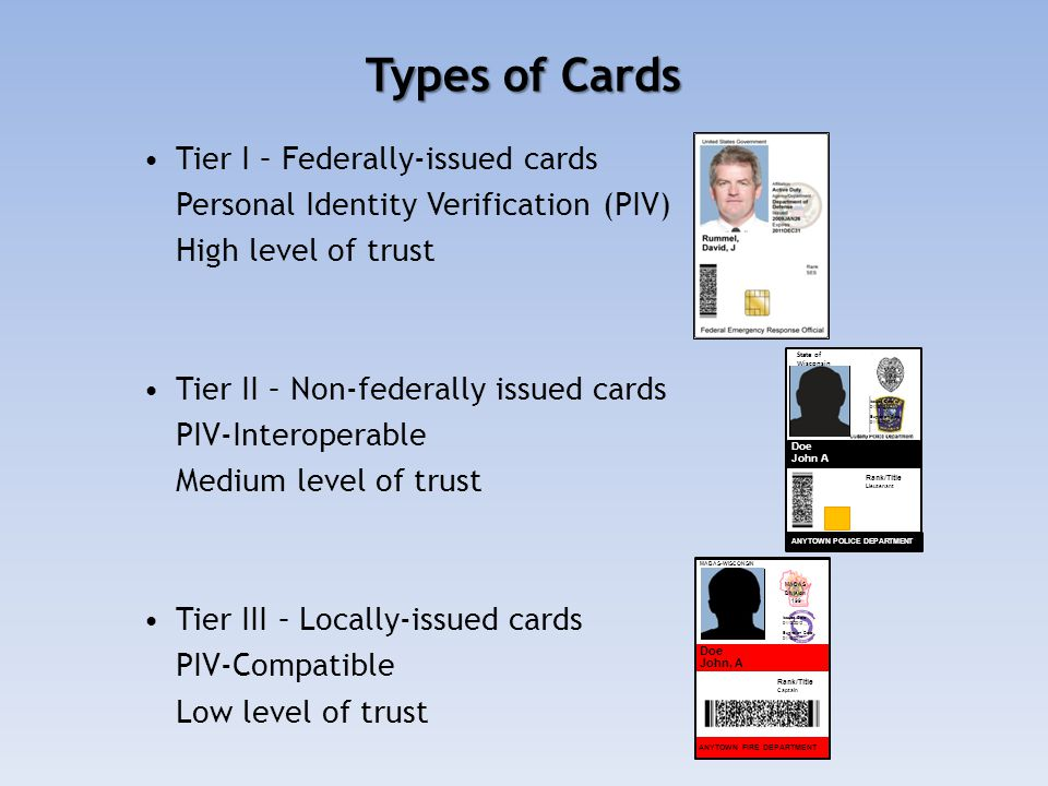 Types of Cards Tier I – Federally-issued cards Personal Identity Verification (PIV) High level of trust Tier II – Non-federally issued cards PIV-Interoperable Medium level of trust Tier III – Locally-issued cards PIV-Compatible Low level of trust MABAS Division 199 ANYTOWN FIRE DEPARTMENT MABAS-WISCONSIN Doe John, A MABAS Division 199 Rank/Title Captain Issued Date: 01/18/2012 Expiration Date: 01/18/2017 Doe John A ANYTOWN POLICE DEPARTMENT Rank/Title Lieutenant State of Wisconsin Issued Date: 01/18/2012 Expiration Date: 01/18/2017