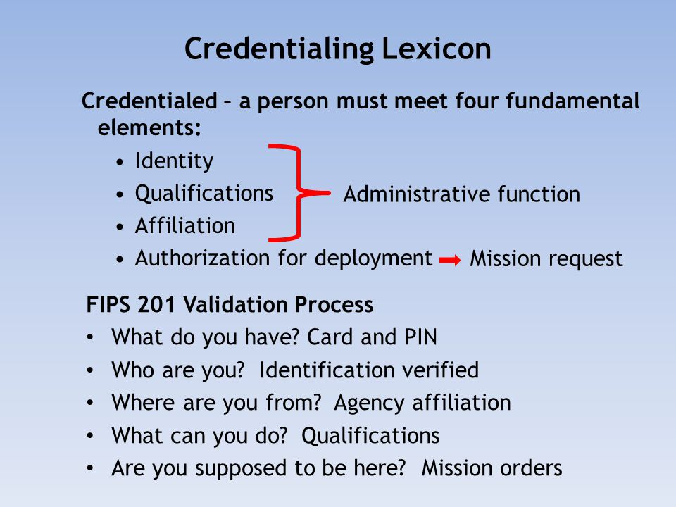 Credentialing Lexicon Credentialed – a person must meet four fundamental elements: Identity Qualifications Affiliation Authorization for deployment Administrative function Mission request FIPS 201 Validation Process What do you have.