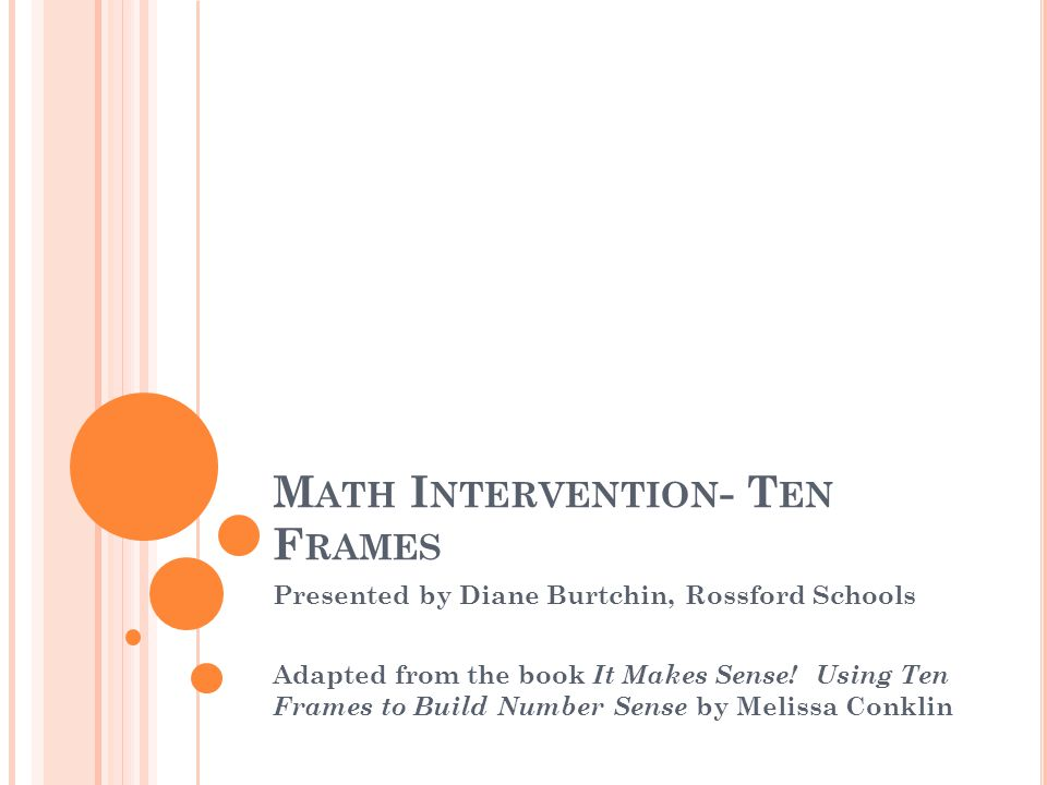 M ATH I NTERVENTION - T EN F RAMES Presented by Diane Burtchin, Rossford Schools Adapted from the book It Makes Sense.