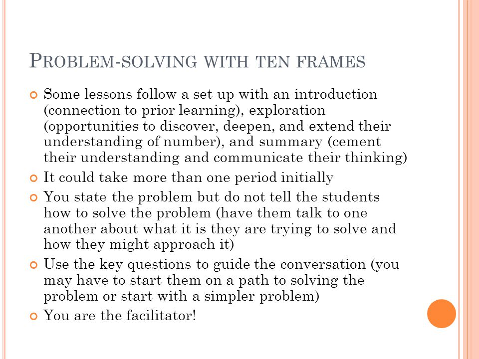 P ROBLEM - SOLVING WITH TEN FRAMES Some lessons follow a set up with an introduction (connection to prior learning), exploration (opportunities to discover, deepen, and extend their understanding of number), and summary (cement their understanding and communicate their thinking) It could take more than one period initially You state the problem but do not tell the students how to solve the problem (have them talk to one another about what it is they are trying to solve and how they might approach it) Use the key questions to guide the conversation (you may have to start them on a path to solving the problem or start with a simpler problem) You are the facilitator!