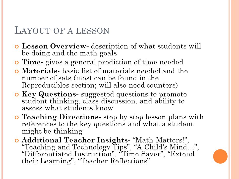 L AYOUT OF A LESSON Lesson Overview- description of what students will be doing and the math goals Time - gives a general prediction of time needed Materials - basic list of materials needed and the number of sets (most can be found in the Reproducibles section; will also need counters) Key Questions- suggested questions to promote student thinking, class discussion, and ability to assess what students know Teaching Directions- step by step lesson plans with references to the key questions and what a student might be thinking Additional Teacher Insights- Math Matters!, Teaching and Technology Tips, A Childs Mind…, Differentiated Instruction, Time Saver, Extend their Learning, Teacher Reflections