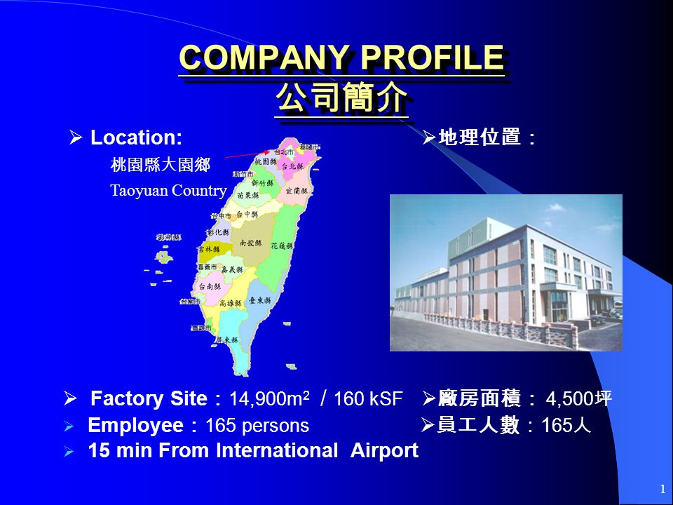 1 COMPANY PROFILE COMPANY PROFILE Location: Factory Site 14,900m 2 / 160 kSF 4,500 Employee 165 persons 1 65 15 min From International Airport Taoyuan Country
