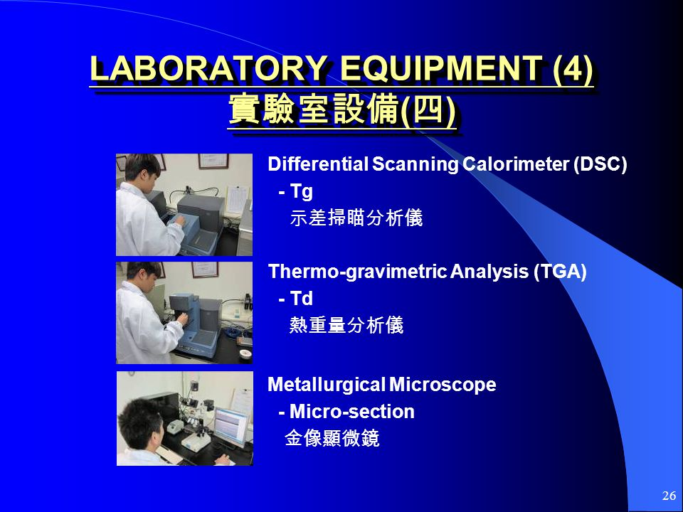 26 LABORATORY EQUIPMENT (4) ( ) Differential Scanning Calorimeter (DSC) - Tg Thermo-gravimetric Analysis (TGA) - Td Metallurgical Microscope - Micro-section