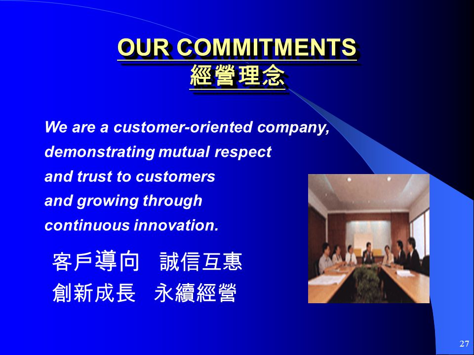 27 OUR COMMITMENTS OUR COMMITMENTS We are a customer-oriented company, demonstrating mutual respect and trust to customers and growing through continuous innovation.