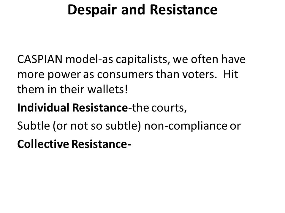 Despair and Resistance CASPIAN model-as capitalists, we often have more power as consumers than voters.
