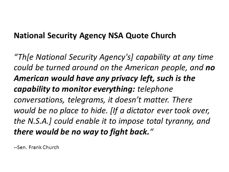 National Security Agency NSA Quote Church Th[e National Security Agency s] capability at any time could be turned around on the American people, and no American would have any privacy left, such is the capability to monitor everything: telephone conversations, telegrams, it doesnt matter.