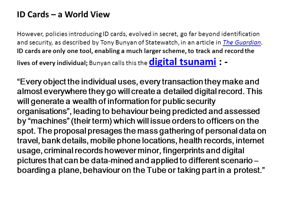 However, policies introducing ID cards, evolved in secret, go far beyond identification and security, as described by Tony Bunyan of Statewatch, in an article in The Guardian.The Guardian ID cards are only one tool, enabling a much larger scheme, to track and record the lives of every individual; Bunyan calls this the digital tsunami : - digital tsunami Every object the individual uses, every transaction they make and almost everywhere they go will create a detailed digital record.