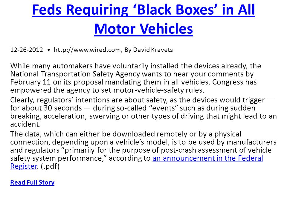 Feds Requiring Black Boxes in All Motor Vehicles 12-26-2012 http://www.wired.com, By David Kravets While many automakers have voluntarily installed the devices already, the National Transportation Safety Agency wants to hear your comments by February 11 on its proposal mandating them in all vehicles.