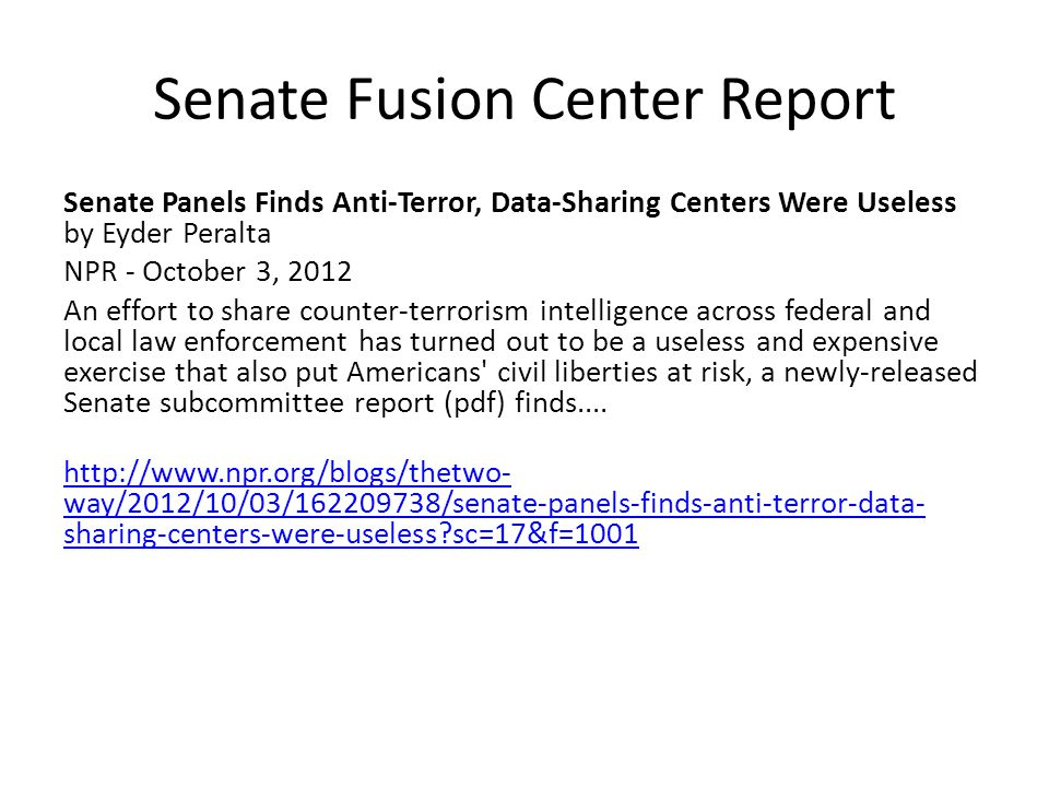 Senate Fusion Center Report Senate Panels Finds Anti-Terror, Data-Sharing Centers Were Useless by Eyder Peralta NPR - October 3, 2012 An effort to share counter-terrorism intelligence across federal and local law enforcement has turned out to be a useless and expensive exercise that also put Americans civil liberties at risk, a newly-released Senate subcommittee report (pdf) finds....