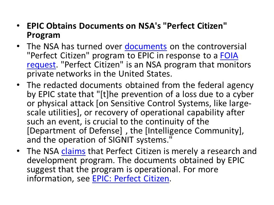 EPIC Obtains Documents on NSA s Perfect Citizen Program The NSA has turned over documents on the controversial Perfect Citizen program to EPIC in response to a FOIA request.