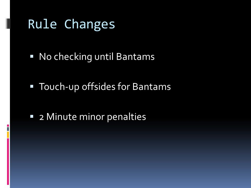 Rule Changes No checking until Bantams Touch-up offsides for Bantams 2 Minute minor penalties