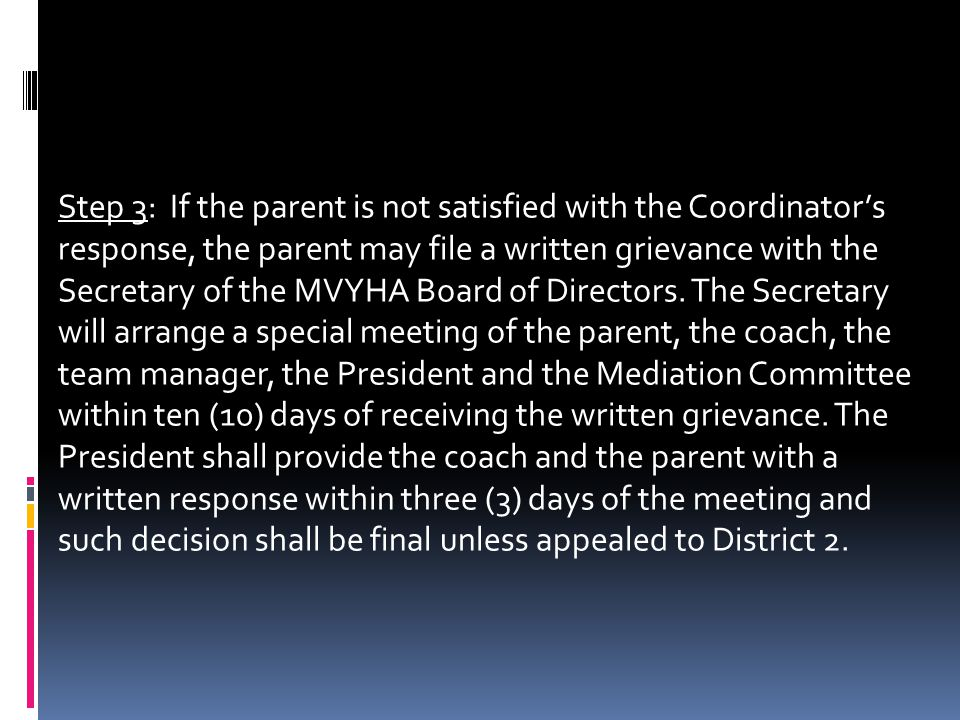 Step 3: If the parent is not satisfied with the Coordinators response, the parent may file a written grievance with the Secretary of the MVYHA Board of Directors.