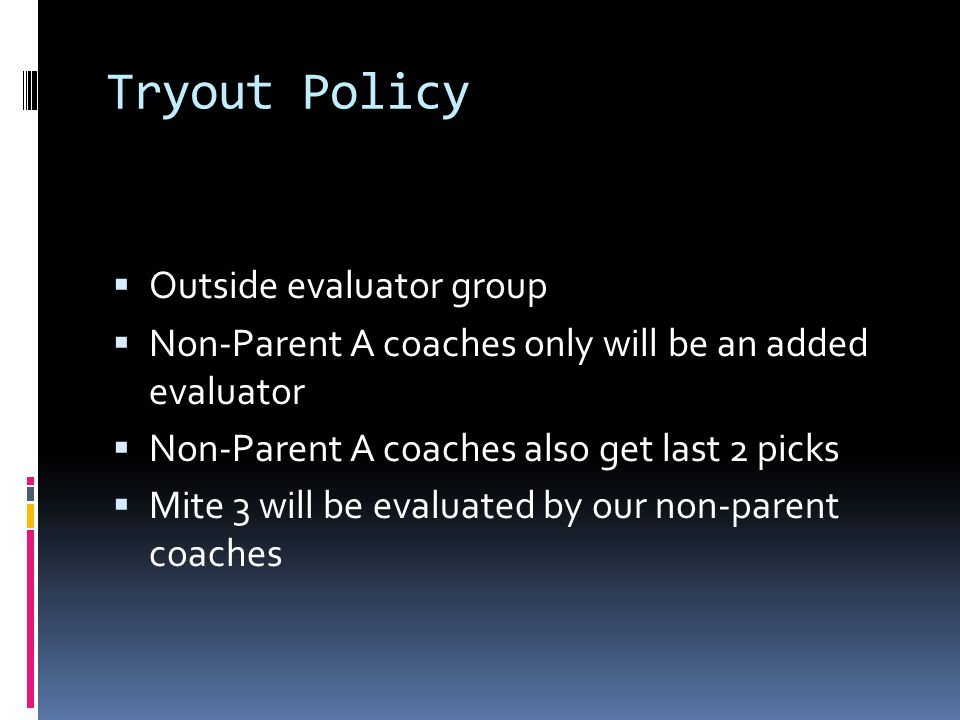 Tryout Policy Outside evaluator group Non-Parent A coaches only will be an added evaluator Non-Parent A coaches also get last 2 picks Mite 3 will be evaluated by our non-parent coaches