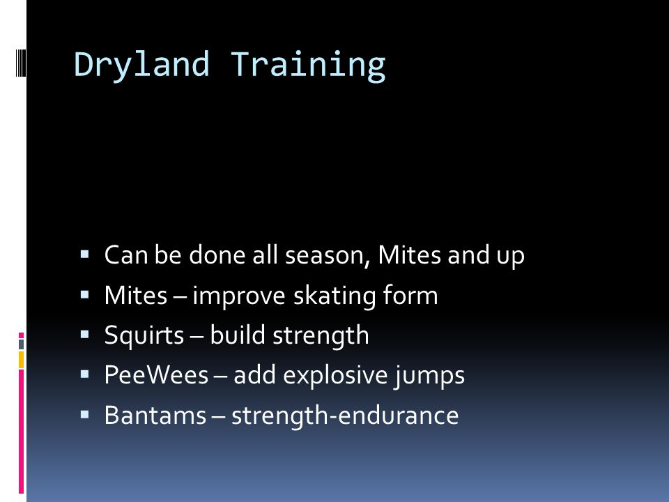 Dryland Training Can be done all season, Mites and up Mites – improve skating form Squirts – build strength PeeWees – add explosive jumps Bantams – strength-endurance