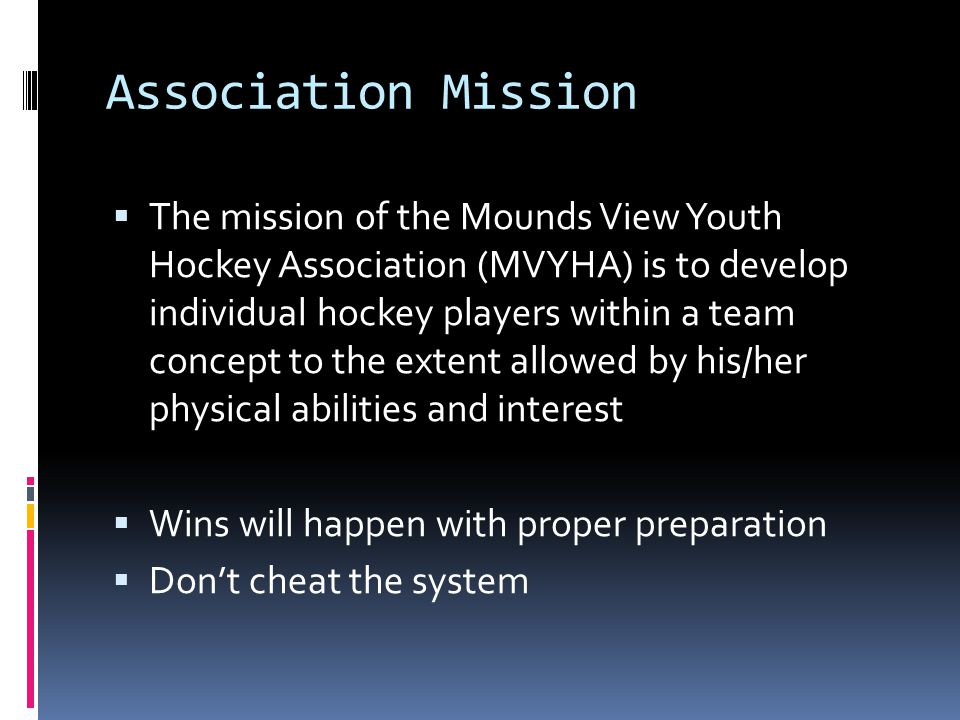 Association Mission The mission of the Mounds View Youth Hockey Association (MVYHA) is to develop individual hockey players within a team concept to the extent allowed by his/her physical abilities and interest Wins will happen with proper preparation Dont cheat the system