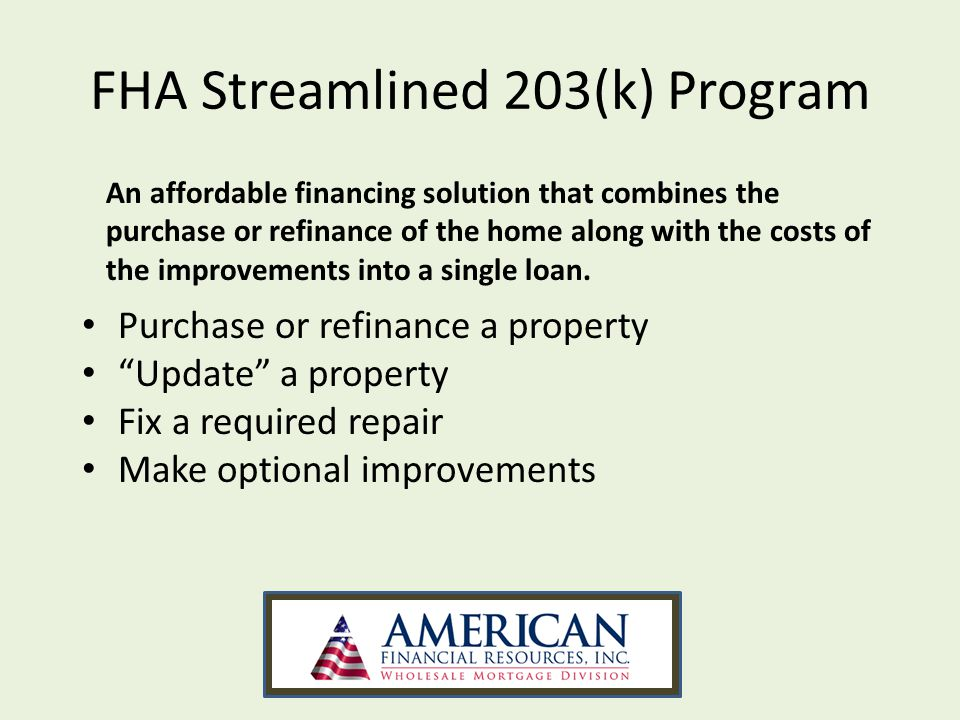 FHA Streamlined 203(k) Program Purchase or refinance a property Update a property Fix a required repair Make optional improvements An affordable financing solution that combines the purchase or refinance of the home along with the costs of the improvements into a single loan.