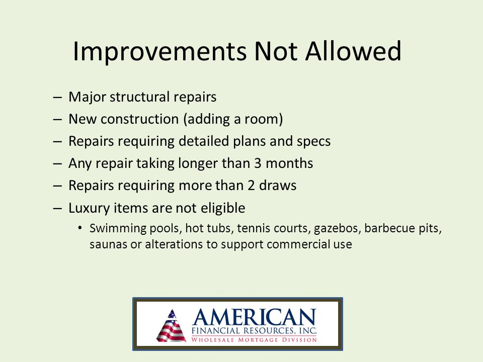 – Major structural repairs – New construction (adding a room) – Repairs requiring detailed plans and specs – Any repair taking longer than 3 months – Repairs requiring more than 2 draws – Luxury items are not eligible Swimming pools, hot tubs, tennis courts, gazebos, barbecue pits, saunas or alterations to support commercial use Improvements Not Allowed