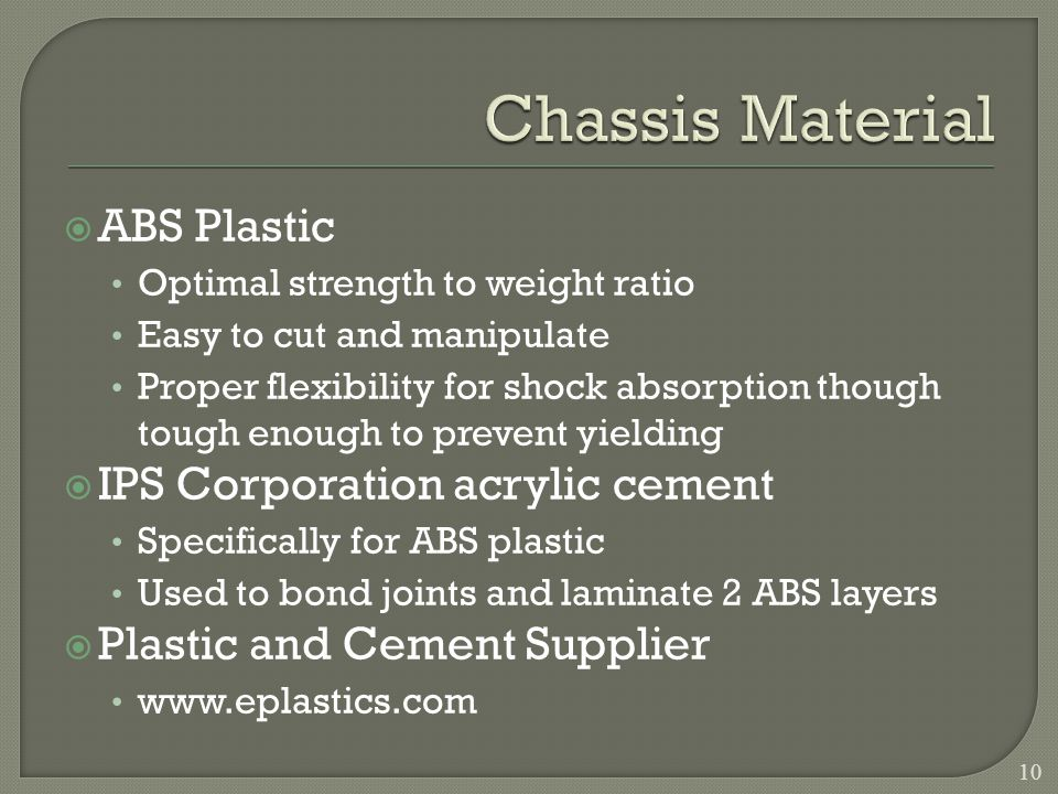 ABS Plastic Optimal strength to weight ratio Easy to cut and manipulate Proper flexibility for shock absorption though tough enough to prevent yielding IPS Corporation acrylic cement Specifically for ABS plastic Used to bond joints and laminate 2 ABS layers Plastic and Cement Supplier www.eplastics.com 10