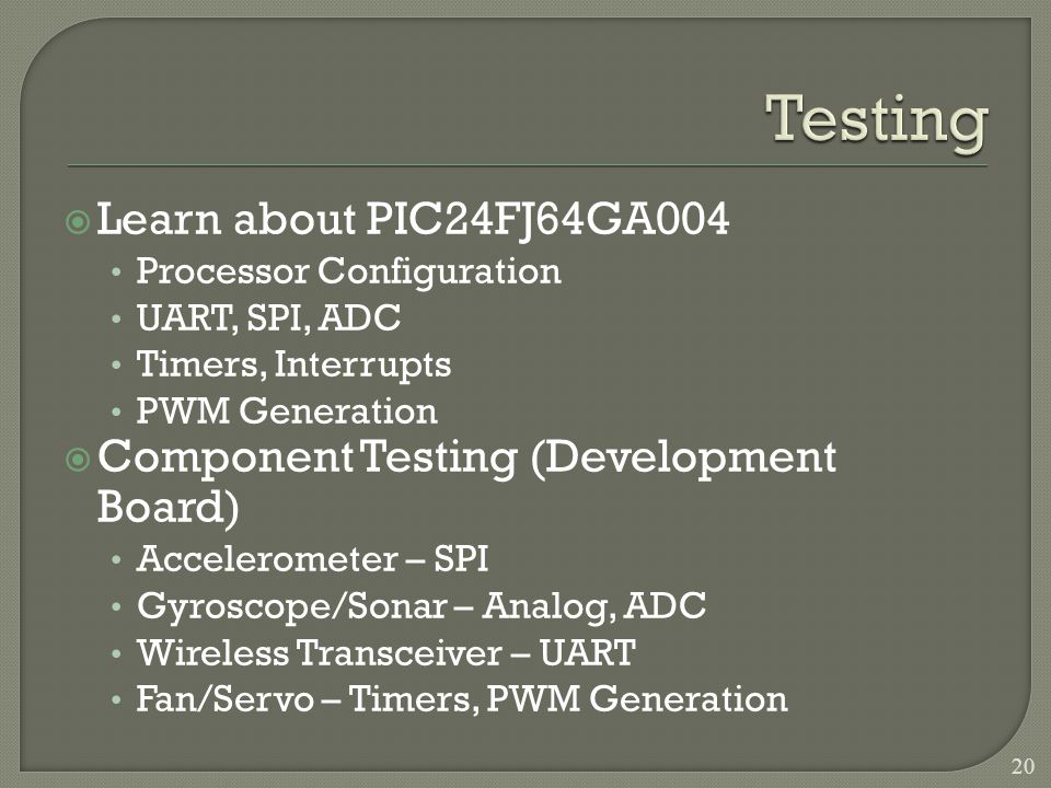 Learn about PIC24FJ64GA004 Processor Configuration UART, SPI, ADC Timers, Interrupts PWM Generation Component Testing (Development Board) Accelerometer – SPI Gyroscope/Sonar – Analog, ADC Wireless Transceiver – UART Fan/Servo – Timers, PWM Generation 20