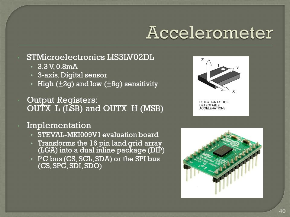 STMicroelectronics LIS3LV02DL 3.3 V, 0.8mA 3-axis, Digital sensor High (±2g) and low (±6g) sensitivity Output Registers: OUTX_L (LSB) and OUTX_H (MSB) Implementation STEVAL-MKI009V1 evaluation board Transforms the 16 pin land grid array (LGA) into a dual inline package (DIP) I²C bus (CS, SCL, SDA) or the SPI bus (CS, SPC, SDI, SDO) 40