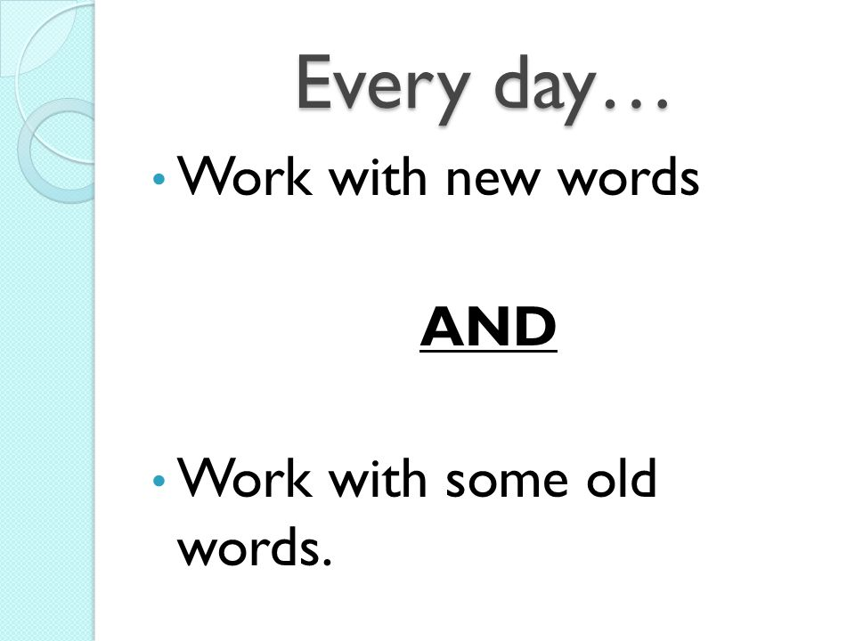 Every day… Work with new words AND Work with some old words.