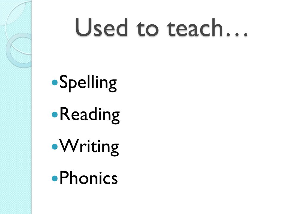 Used to teach… Spelling Reading Writing Phonics