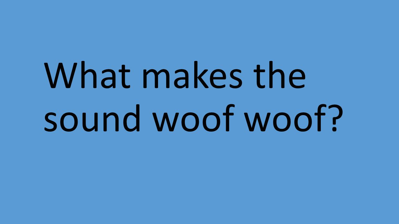 What makes the sound woof woof