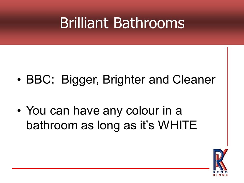 BBC: Bigger, Brighter and Cleaner You can have any colour in a bathroom as long as its WHITE