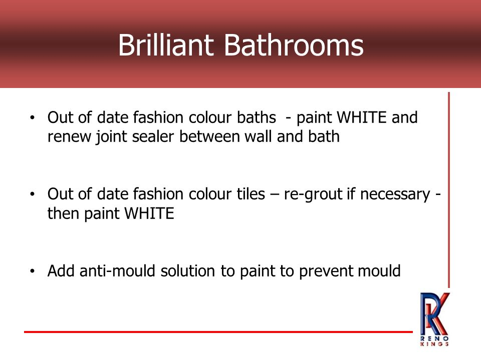 Brilliant Bathrooms Out of date fashion colour baths - paint WHITE and renew joint sealer between wall and bath Out of date fashion colour tiles – re-grout if necessary - then paint WHITE Add anti-mould solution to paint to prevent mould