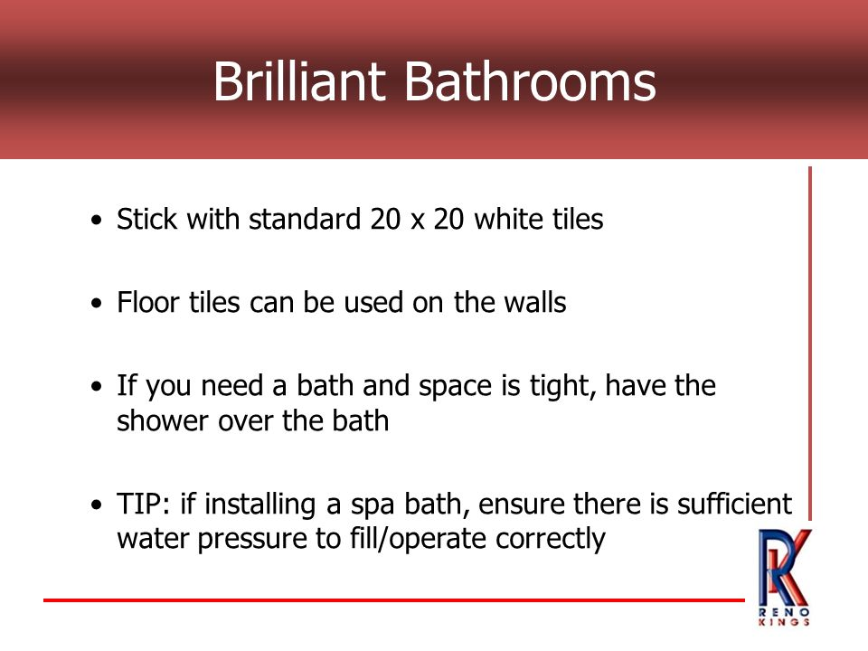 Brilliant Bathrooms Stick with standard 20 x 20 white tiles Floor tiles can be used on the walls If you need a bath and space is tight, have the shower over the bath TIP: if installing a spa bath, ensure there is sufficient water pressure to fill/operate correctly