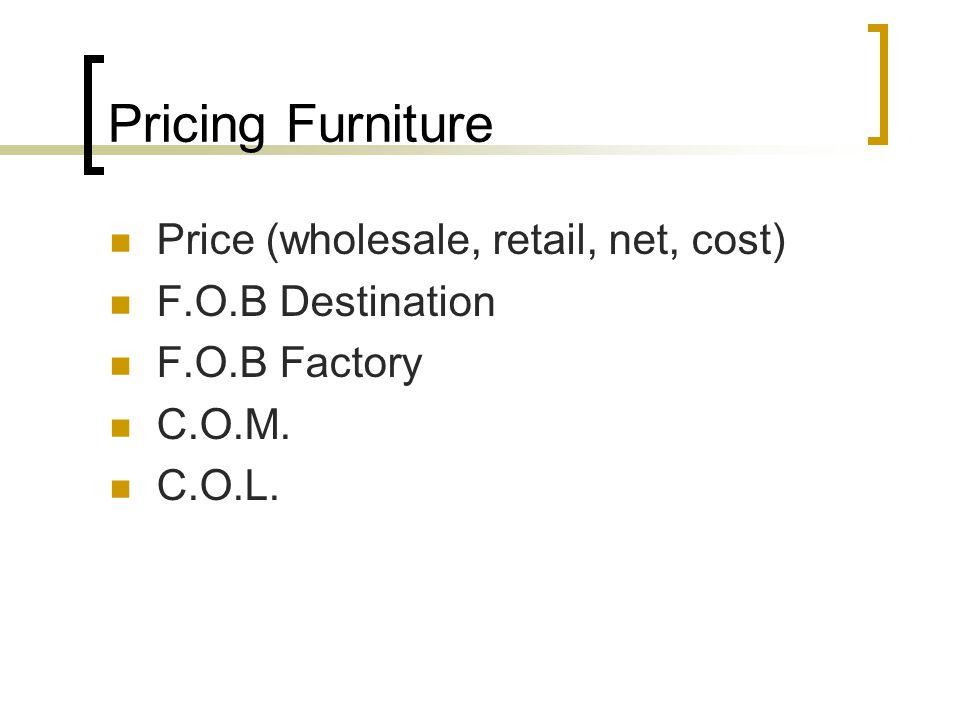 Pricing Furniture Price (wholesale, retail, net, cost) F.O.B Destination F.O.B Factory C.O.M.