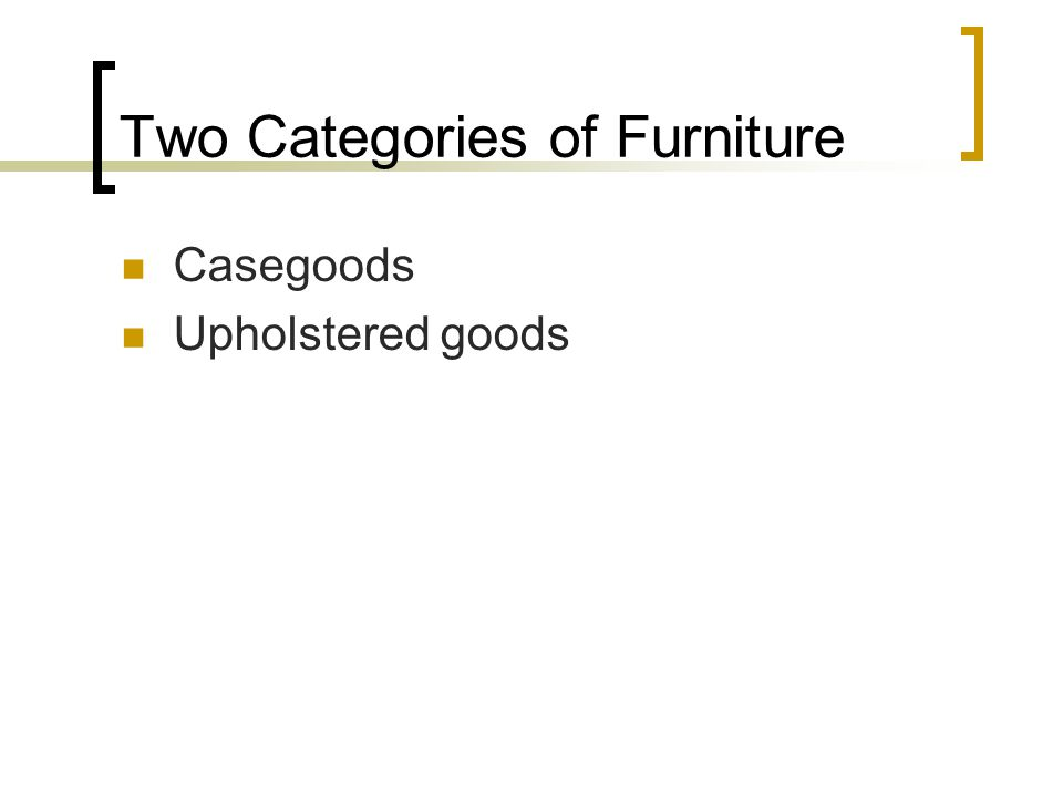 Two Categories of Furniture Casegoods Upholstered goods