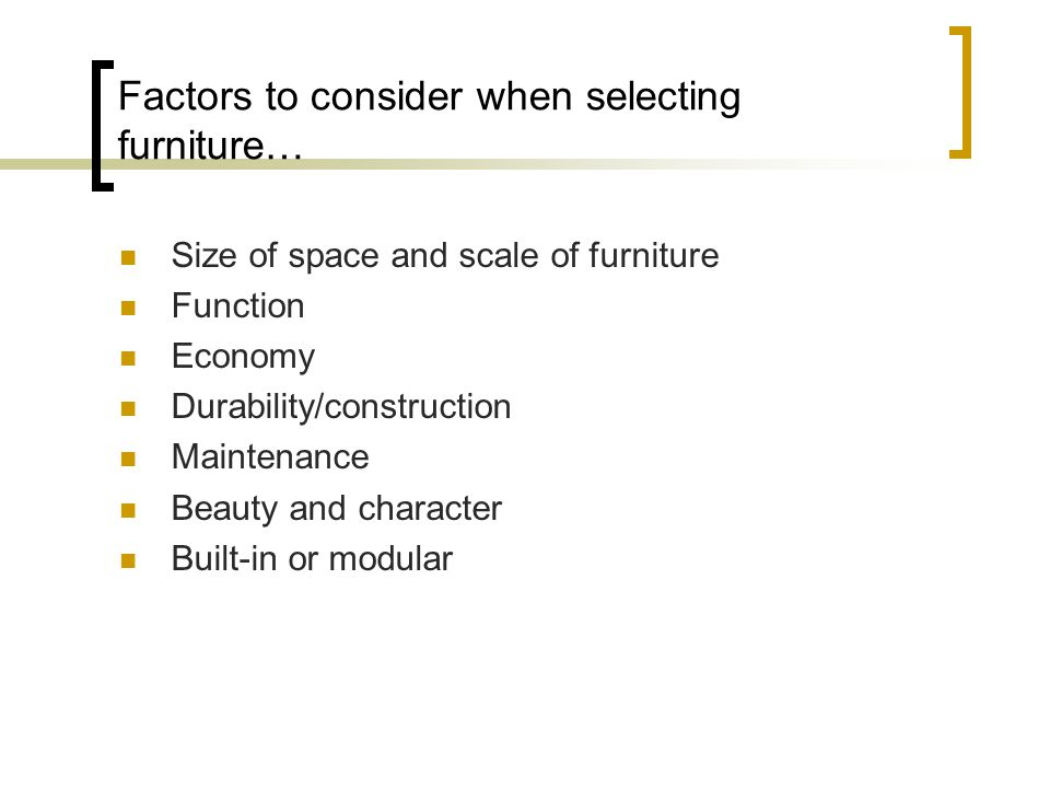 Factors to consider when selecting furniture… Size of space and scale of furniture Function Economy Durability/construction Maintenance Beauty and character Built-in or modular