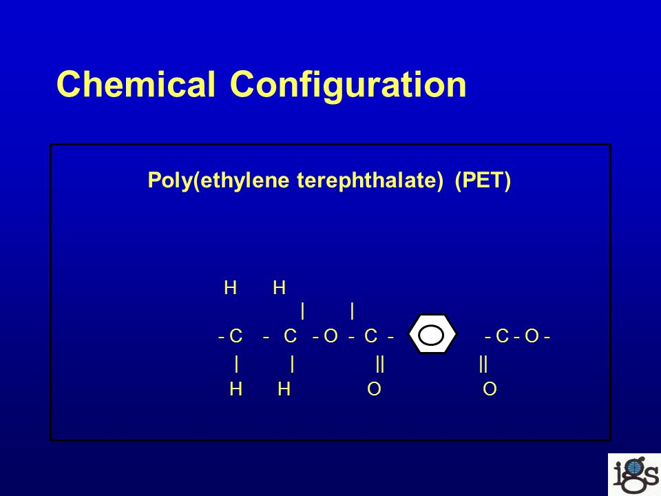 Chemical Configuration Poly(ethylene terephthalate) (PET) H H | | - C - C - O - C - - C - O - | | || || H H O O