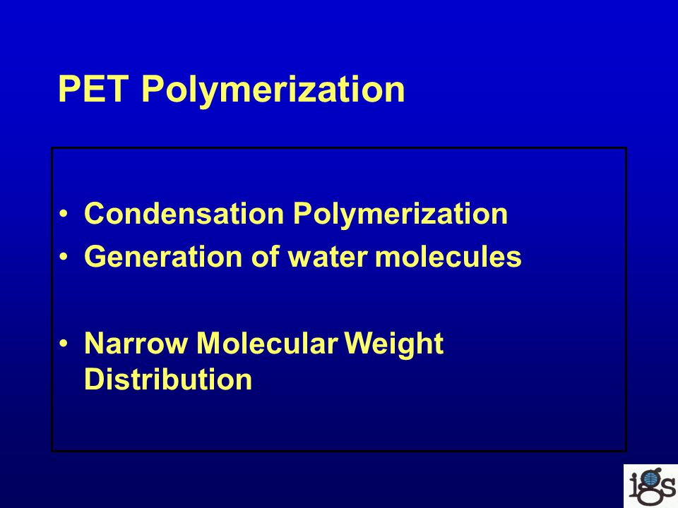 PET Polymerization Condensation Polymerization Generation of water molecules Narrow Molecular Weight Distribution